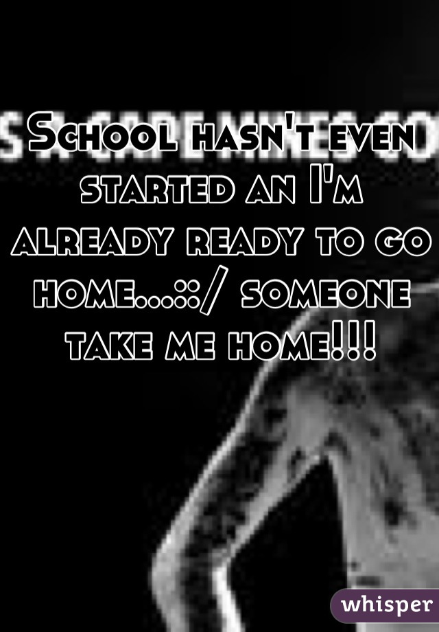 School hasn't even started an I'm already ready to go home...::/ someone take me home!!!