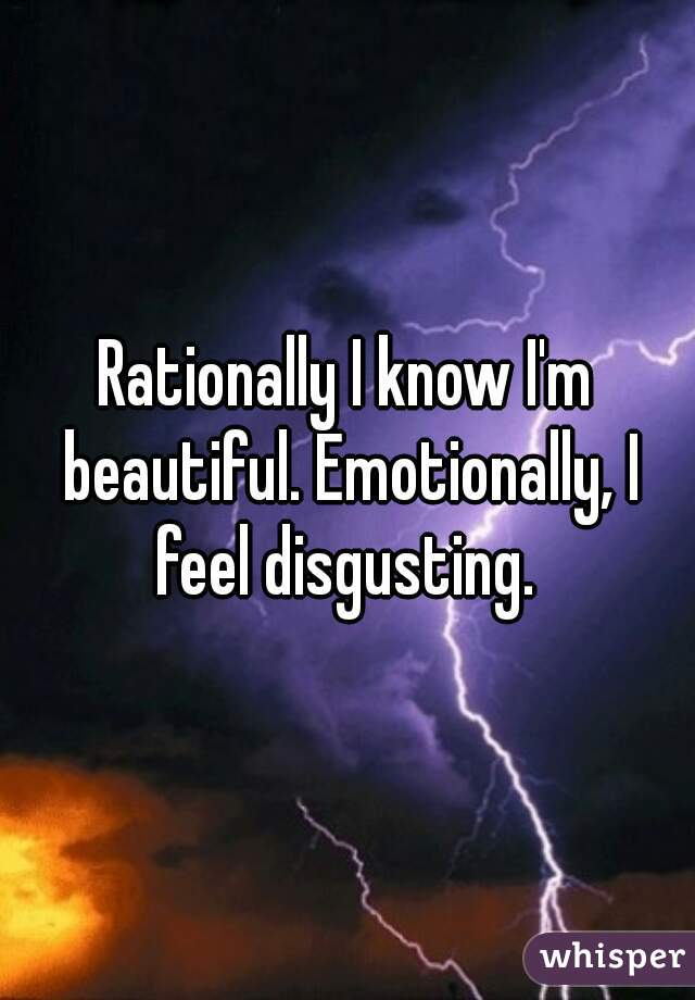 Rationally I know I'm beautiful. Emotionally, I feel disgusting.