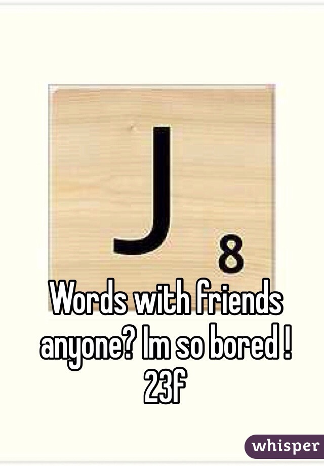 Words with friends anyone? Im so bored ! 23f