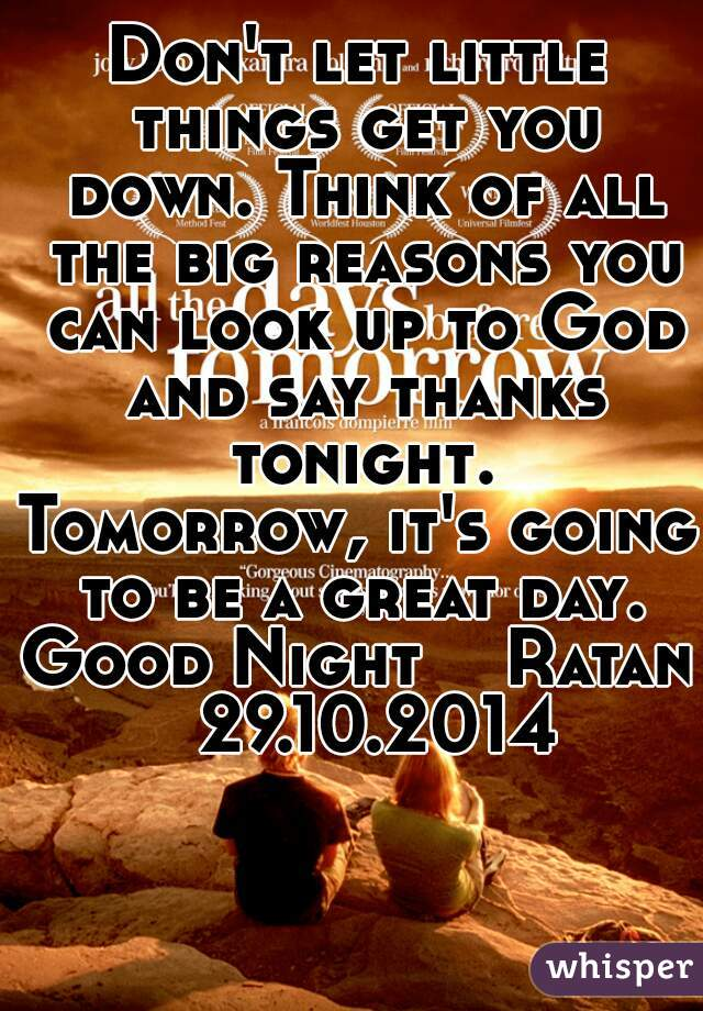 Don't let little things get you down. Think of all the big reasons you can look up to God and say thanks tonight. Tomorrow, it's going to be a great day. Good Night    Ratan  29.10.2014