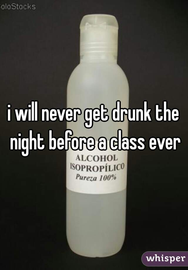 i will never get drunk the night before a class ever