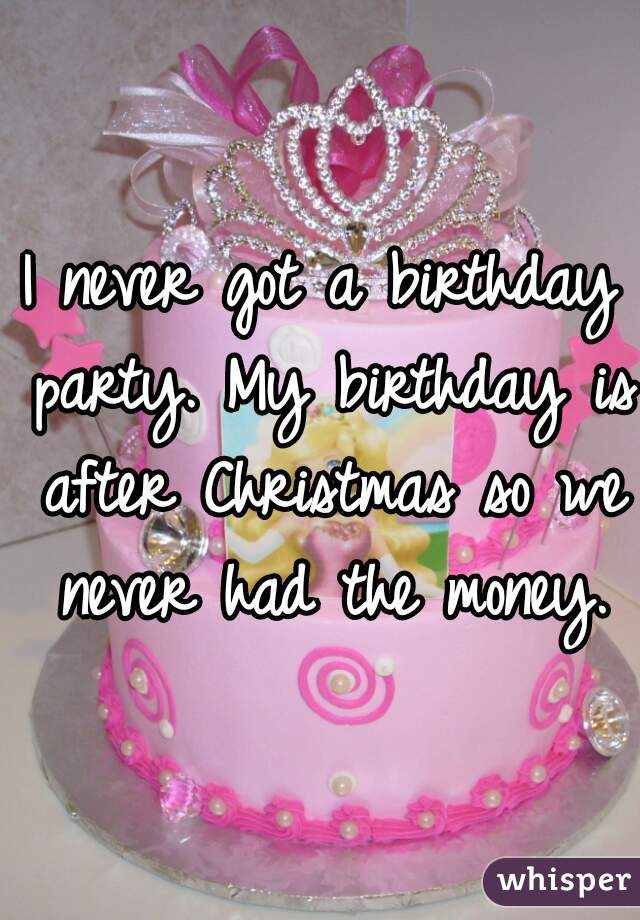 I never got a birthday party. My birthday is after Christmas so we never had the money.