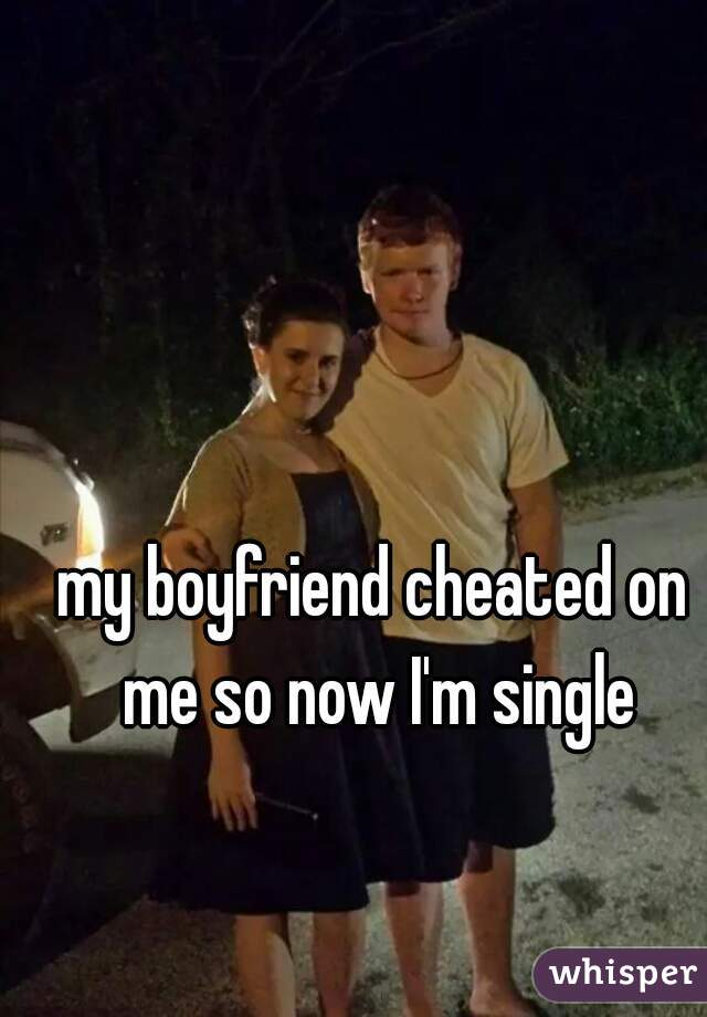 my boyfriend cheated on me so now I'm single