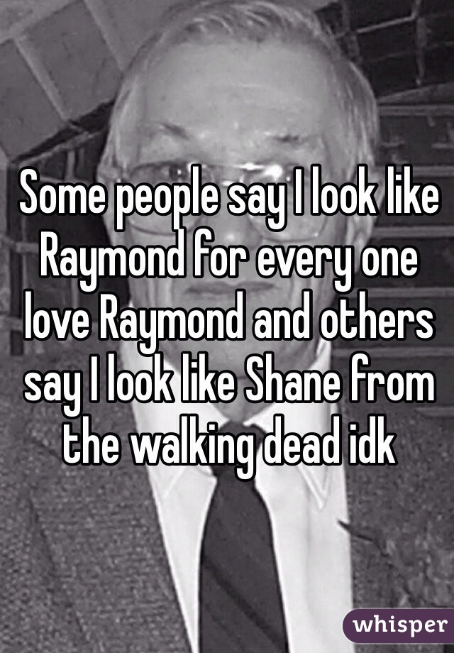 Some people say I look like Raymond for every one love Raymond and others say I look like Shane from the walking dead idk