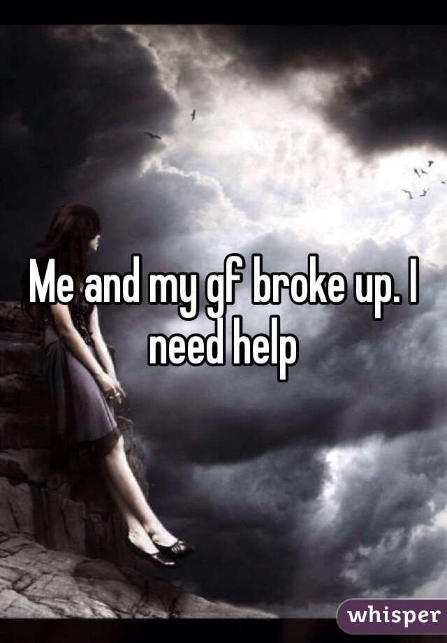 Me and my gf broke up. I need help