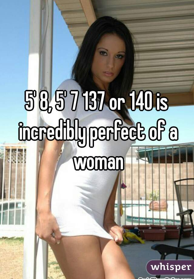 5' 8, 5' 7 137 or 140 is incredibly perfect of a woman