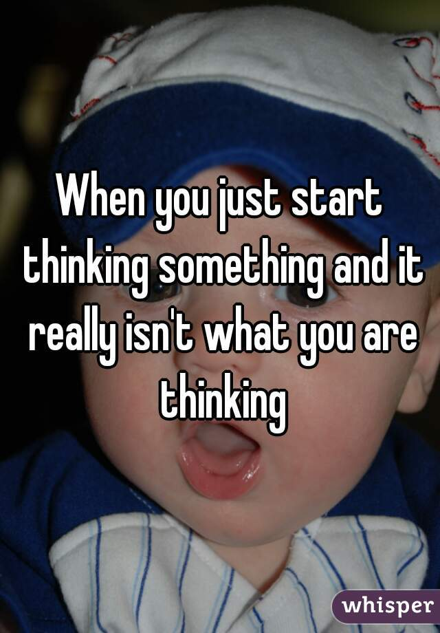 When you just start thinking something and it really isn't what you are thinking