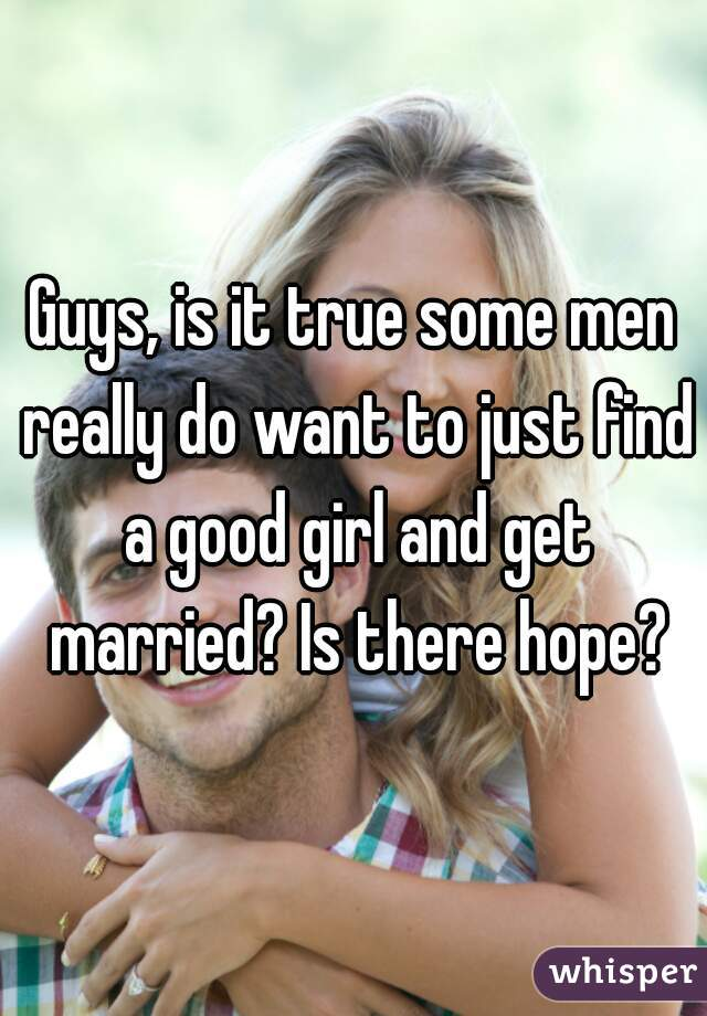 Guys, is it true some men really do want to just find a good girl and get married? Is there hope?