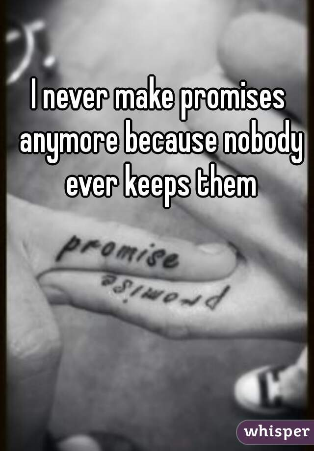 I never make promises anymore because nobody ever keeps them
