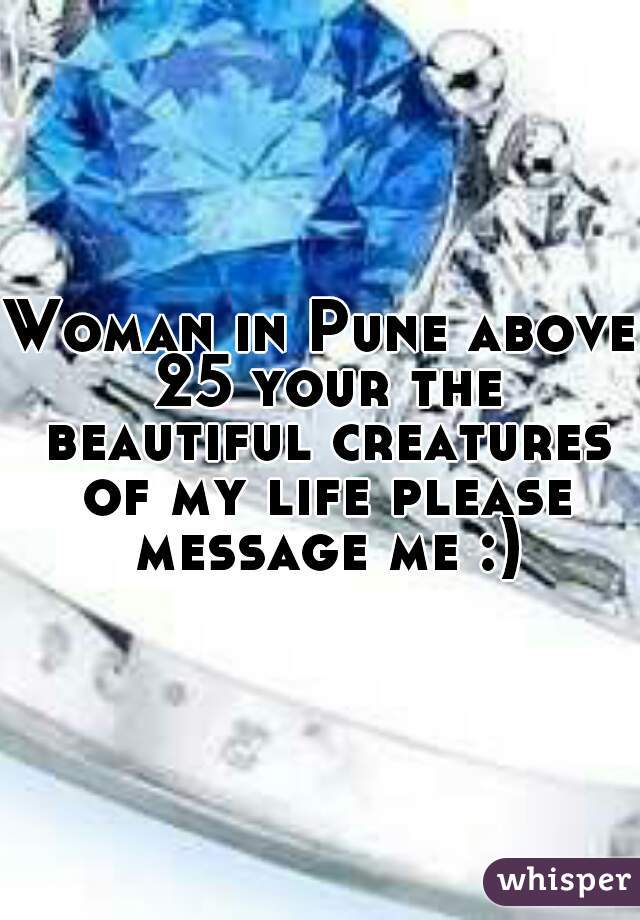 Woman in Pune above 25 your the beautiful creatures of my life please message me :)