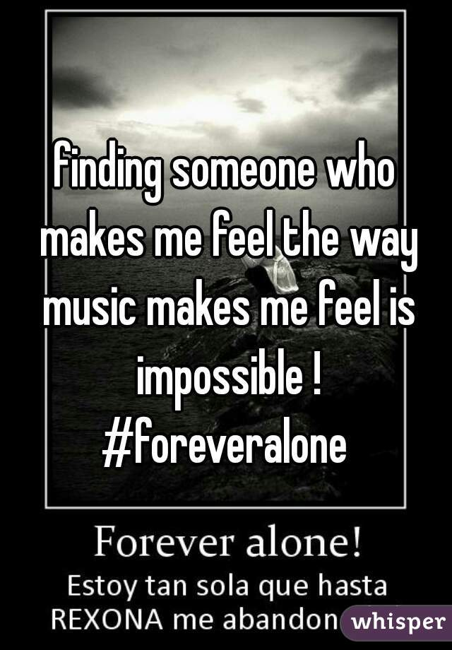 finding someone who makes me feel the way music makes me feel is impossible ! #foreveralone