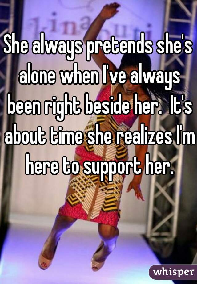 She always pretends she's alone when I've always been right beside her.  It's about time she realizes I'm here to support her.