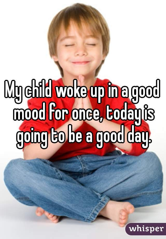 My child woke up in a good mood for once, today is going to be a good day.
