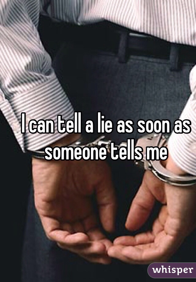 I can tell a lie as soon as someone tells me