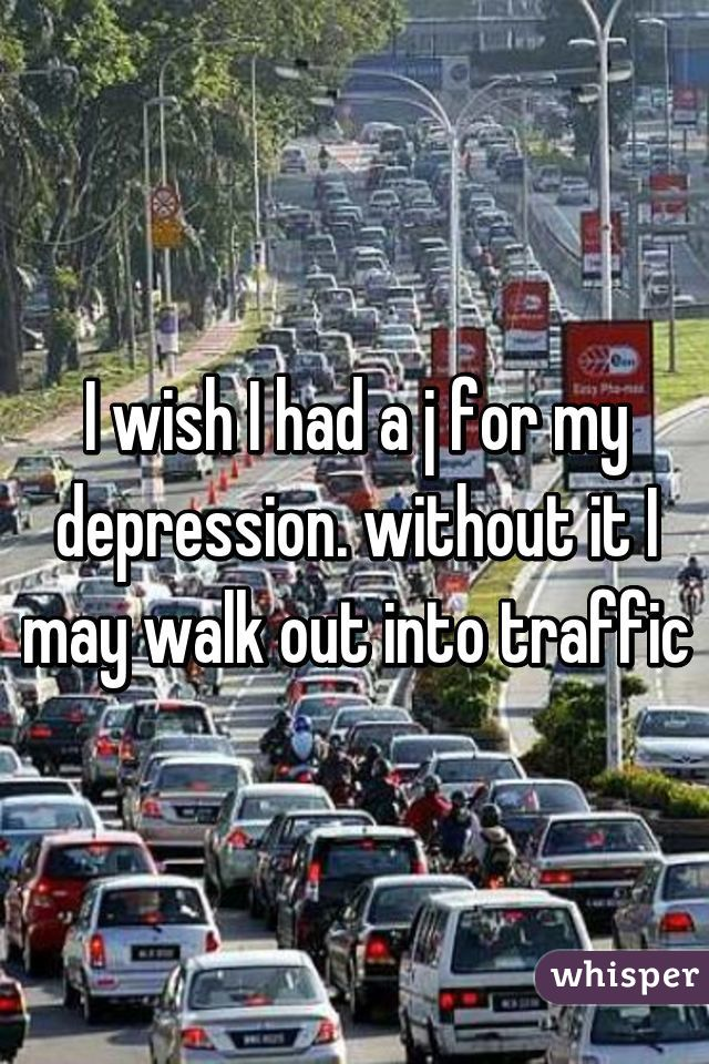 I wish I had a j for my depression. without it I may walk out into traffic