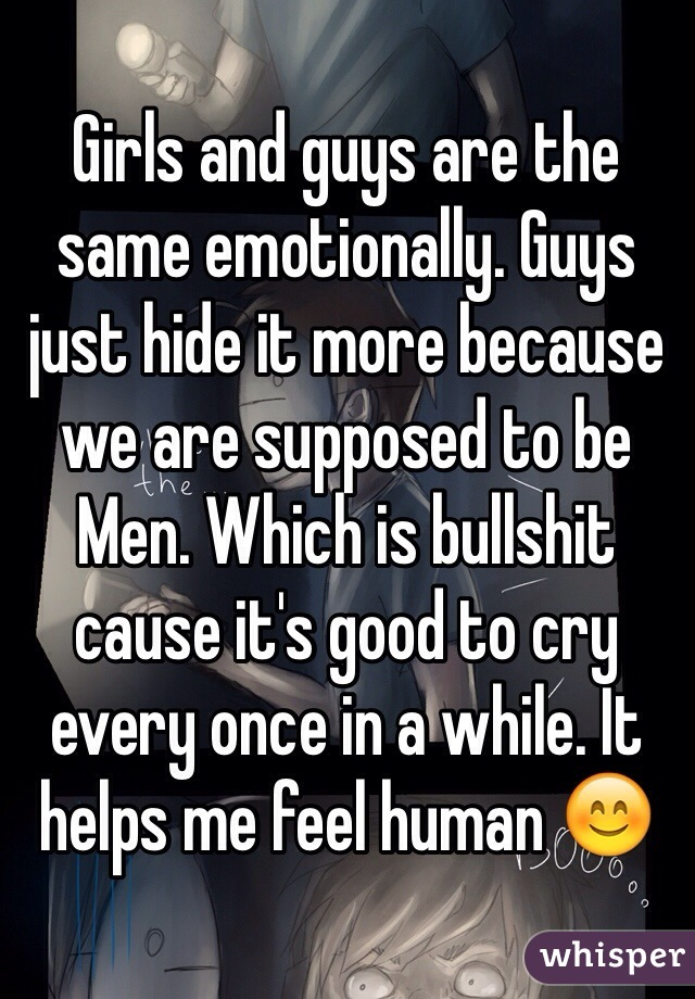 Girls and guys are the same emotionally. Guys just hide it more because we are supposed to be Men. Which is bullshit cause it's good to cry every once in a while. It helps me feel human 😊