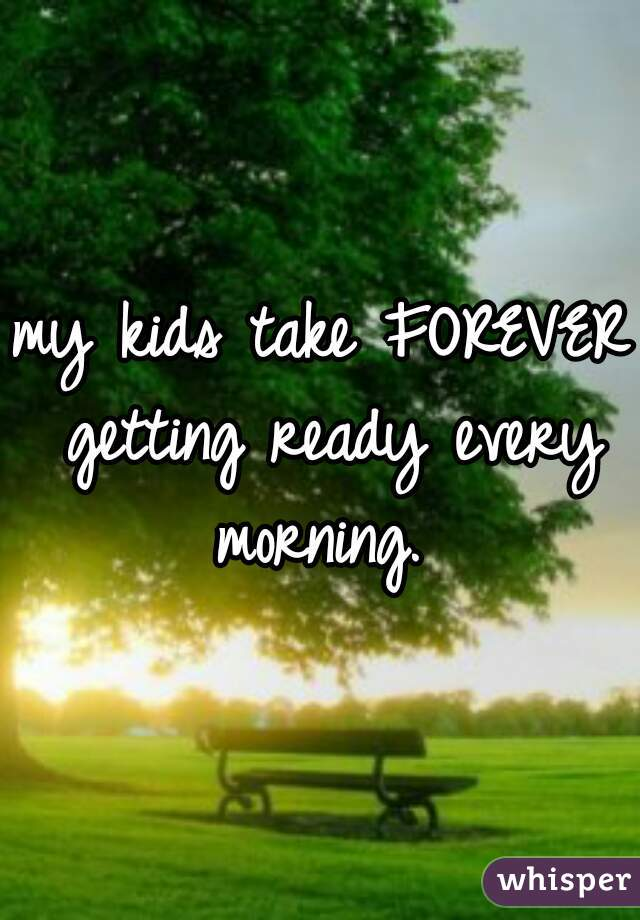 my kids take FOREVER getting ready every morning.