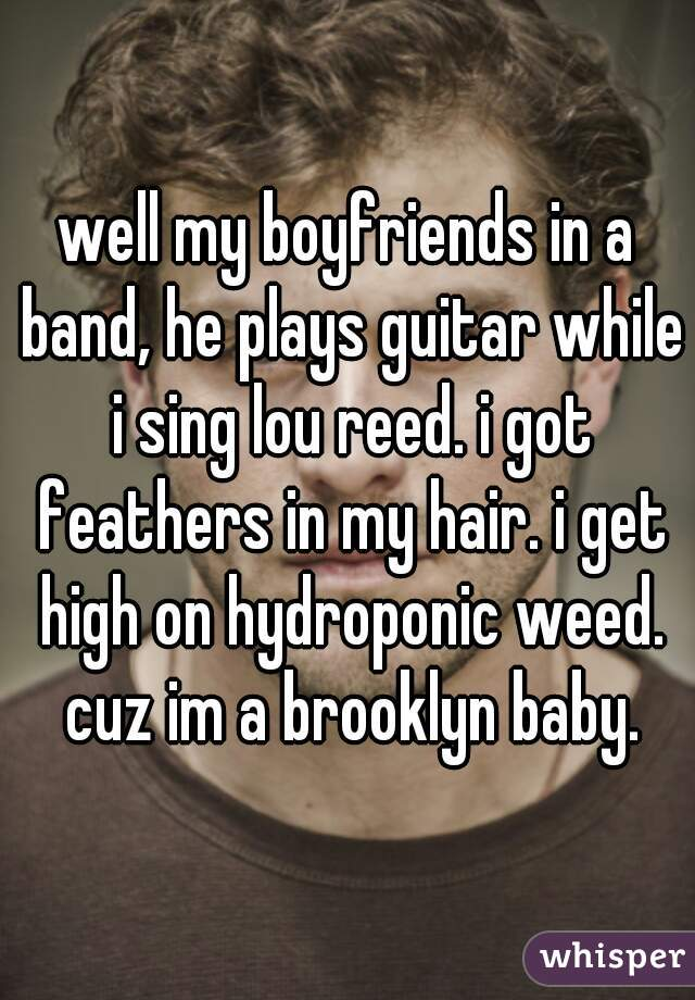 well my boyfriends in a band, he plays guitar while i sing lou reed. i got feathers in my hair. i get high on hydroponic weed. cuz im a brooklyn baby.