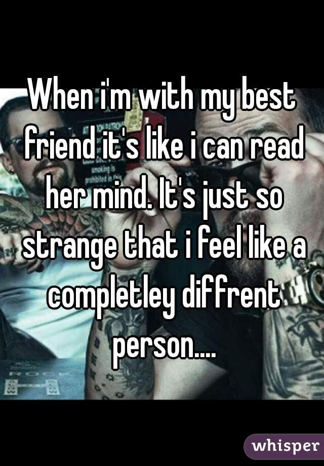 When i'm with my best friend it's like i can read her mind. It's just so strange that i feel like a completley diffrent person....