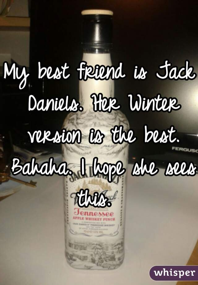 My best friend is Jack Daniels. Her Winter version is the best. Bahaha. I hope she sees this.