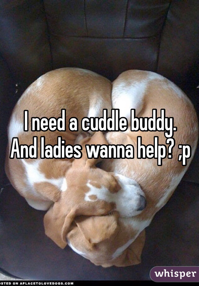 I need a cuddle buddy.  And ladies wanna help? ;p