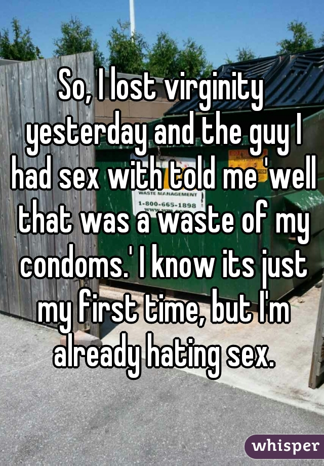 So, I lost virginity yesterday and the guy I had sex with told me 'well that was a waste of my condoms.' I know its just my first time, but I'm already hating sex.