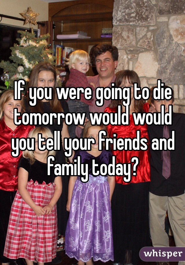 If you were going to die tomorrow would would you tell your friends and family today?
