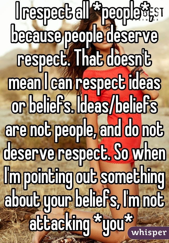 I respect all *people*, because people deserve respect. That doesn't mean I can respect ideas or beliefs. Ideas/beliefs are not people, and do not deserve respect. So when I'm pointing out something about your beliefs, I'm not attacking *you*.