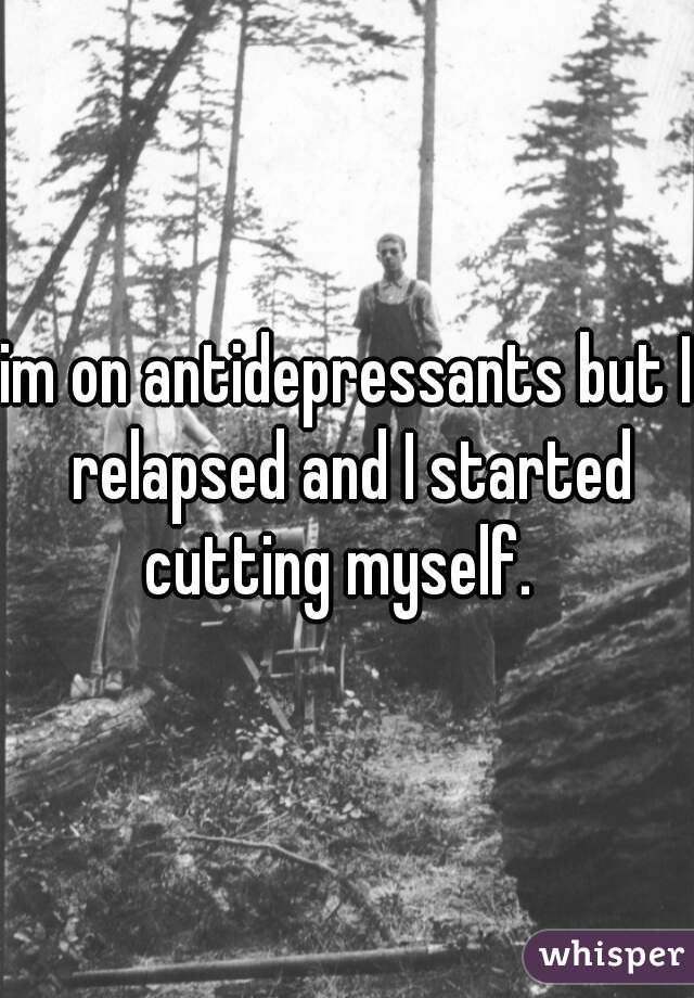 im on antidepressants but I relapsed and I started cutting myself.