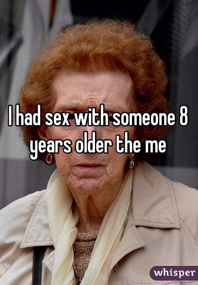 I had sex with someone 8 years older the me