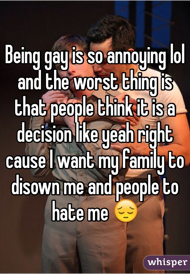 Being gay is so annoying lol and the worst thing is that people think it is a decision like yeah right cause I want my family to disown me and people to hate me 😔