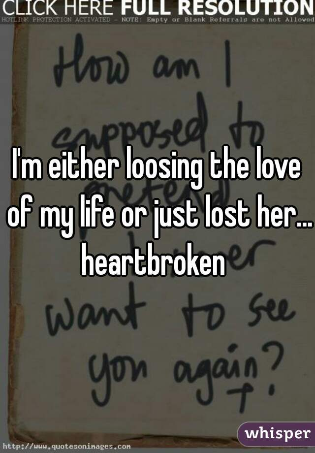 I'm either loosing the love of my life or just lost her... heartbroken