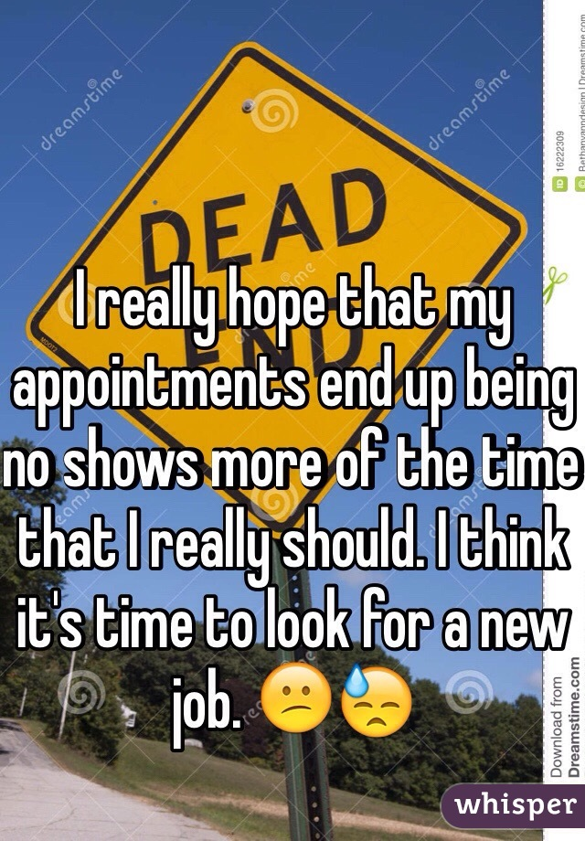 I really hope that my appointments end up being no shows more of the time that I really should. I think it's time to look for a new job. 😕😓
