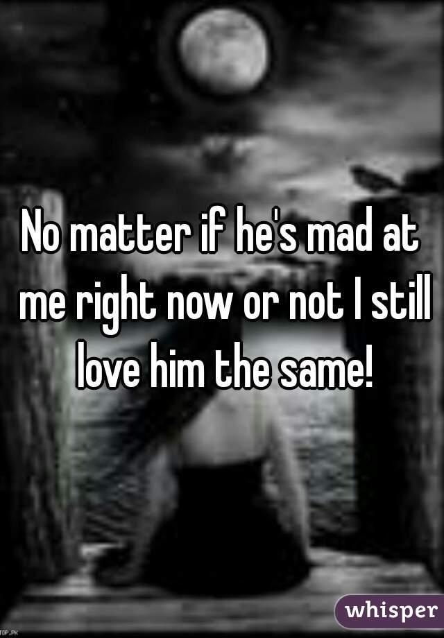 No matter if he's mad at me right now or not I still love him the same!
