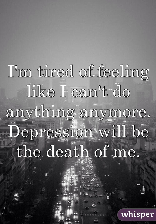 I'm tired of feeling like I can't do anything anymore. Depression will be the death of me.