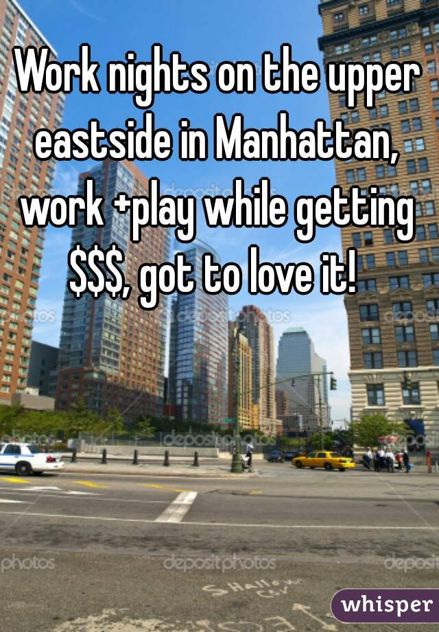 Work nights on the upper eastside in Manhattan, work +play while getting $$$, got to love it!