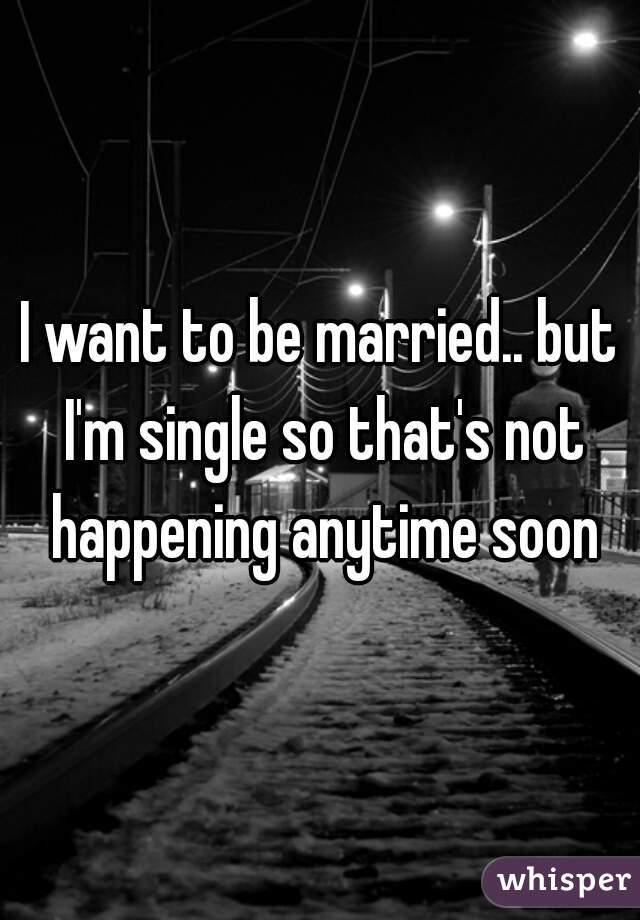 I want to be married.. but I'm single so that's not happening anytime soon