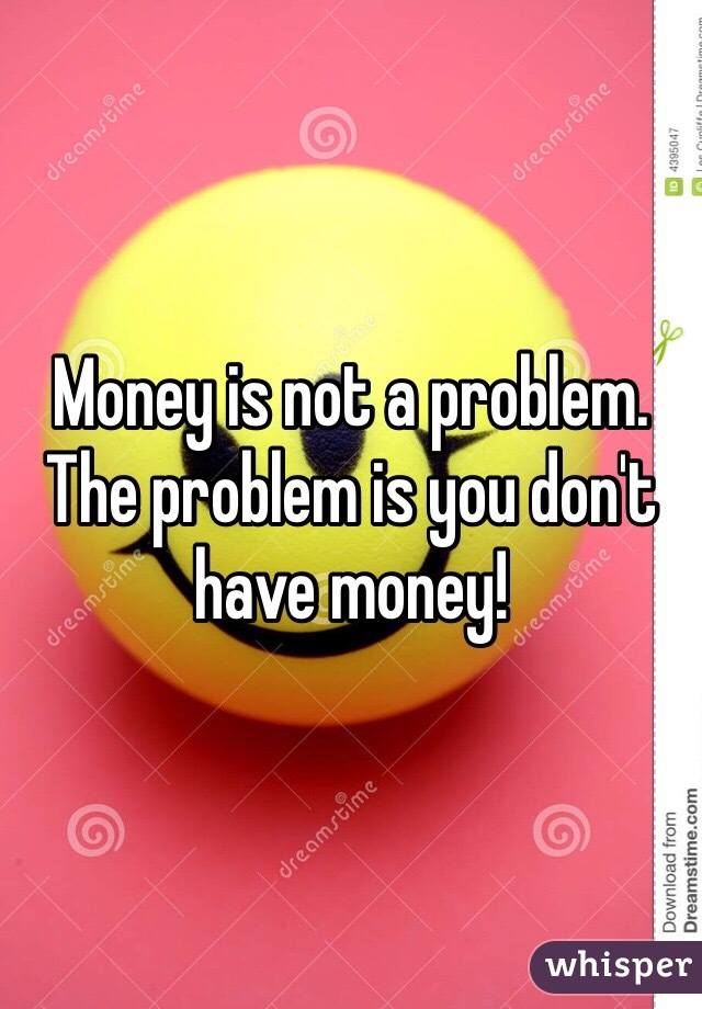 Money is not a problem. The problem is you don't have money!