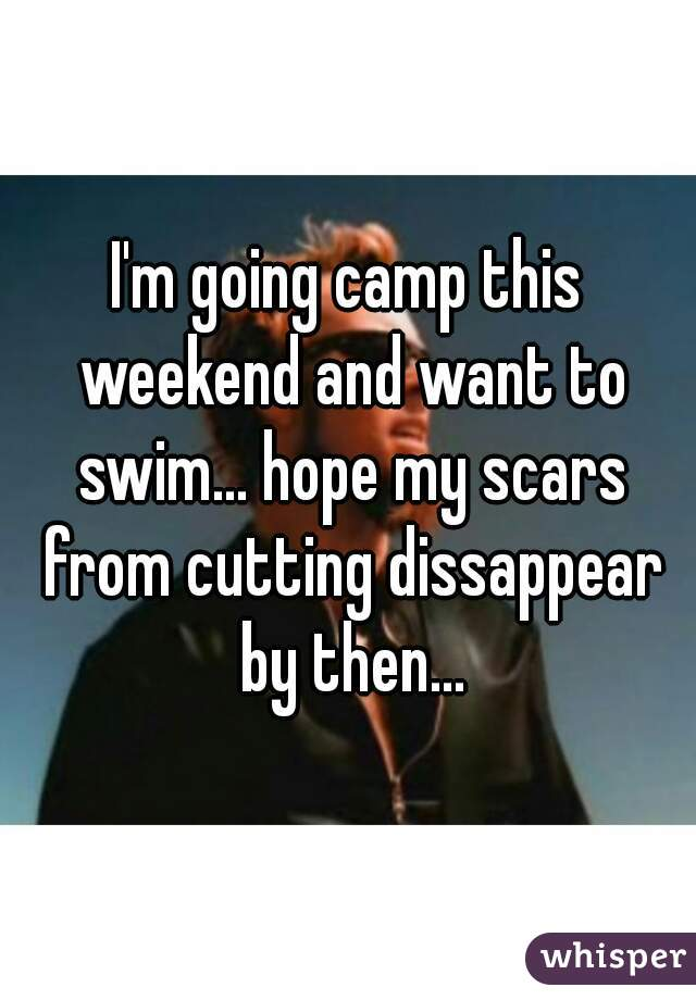 I'm going camp this weekend and want to swim... hope my scars from cutting dissappear by then...