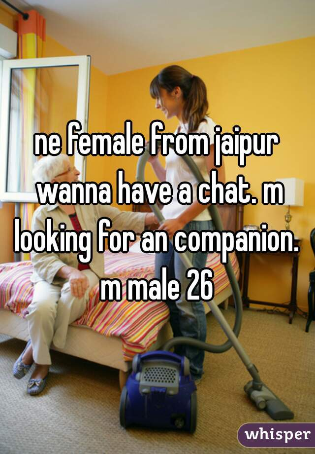 ne female from jaipur wanna have a chat. m looking for an companion.  m male 26