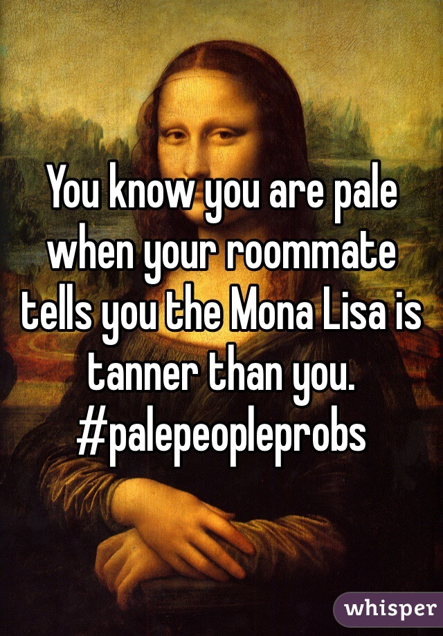 You know you are pale when your roommate tells you the Mona Lisa is tanner than you. #palepeopleprobs