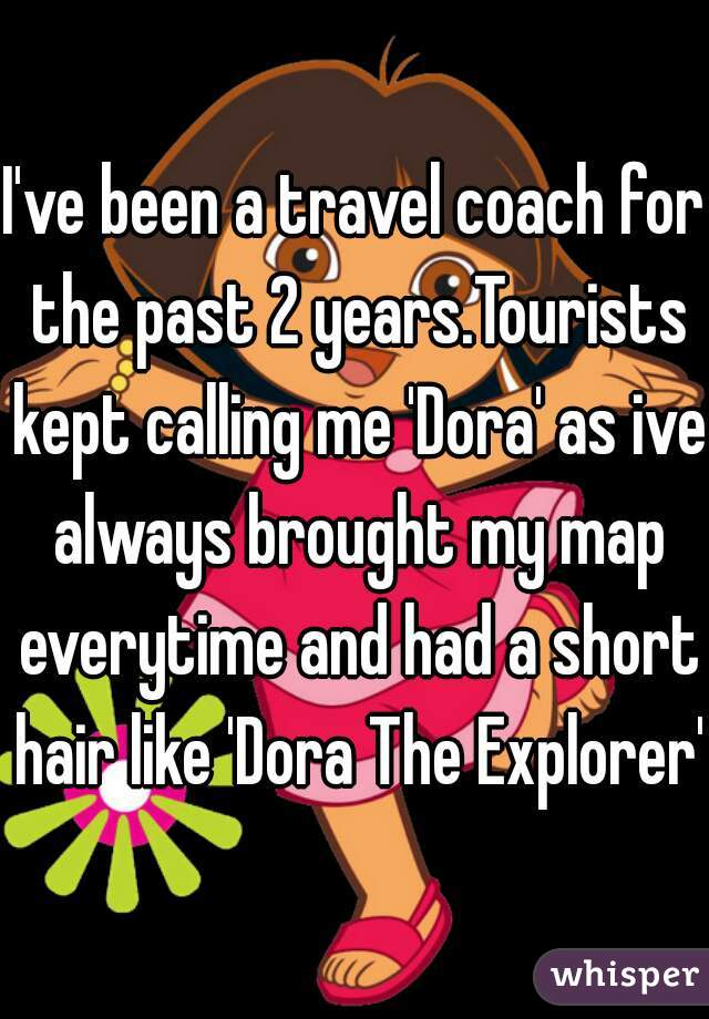I've been a travel coach for the past 2 years.Tourists kept calling me 'Dora' as ive always brought my map everytime and had a short hair like 'Dora The Explorer'