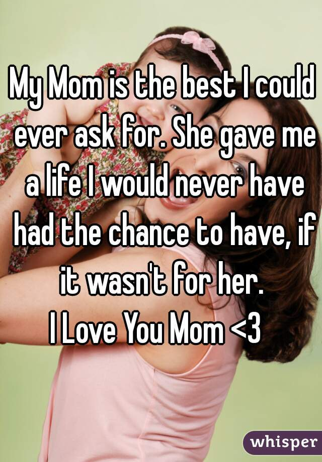 My Mom is the best I could ever ask for. She gave me a life I would never have had the chance to have, if it wasn't for her.  I Love You Mom <3