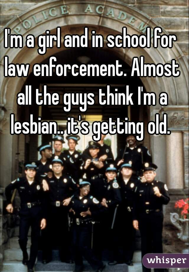 I'm a girl and in school for law enforcement. Almost all the guys think I'm a lesbian.. it's getting old.