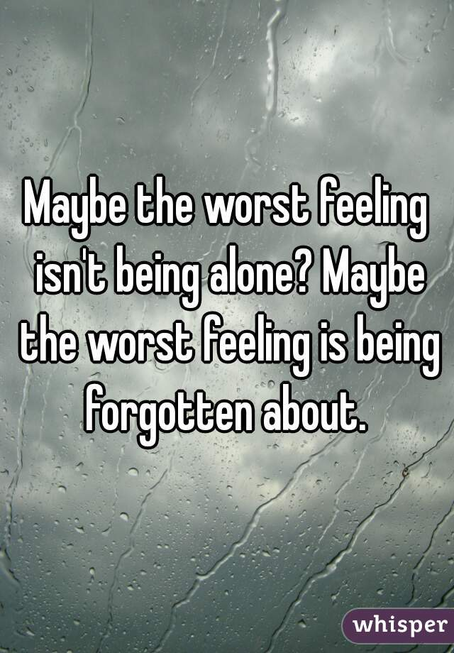 Maybe the worst feeling isn't being alone? Maybe the worst feeling is being forgotten about.