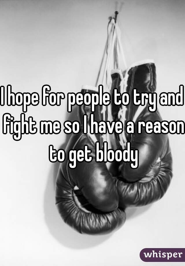 I hope for people to try and fight me so I have a reason to get bloody