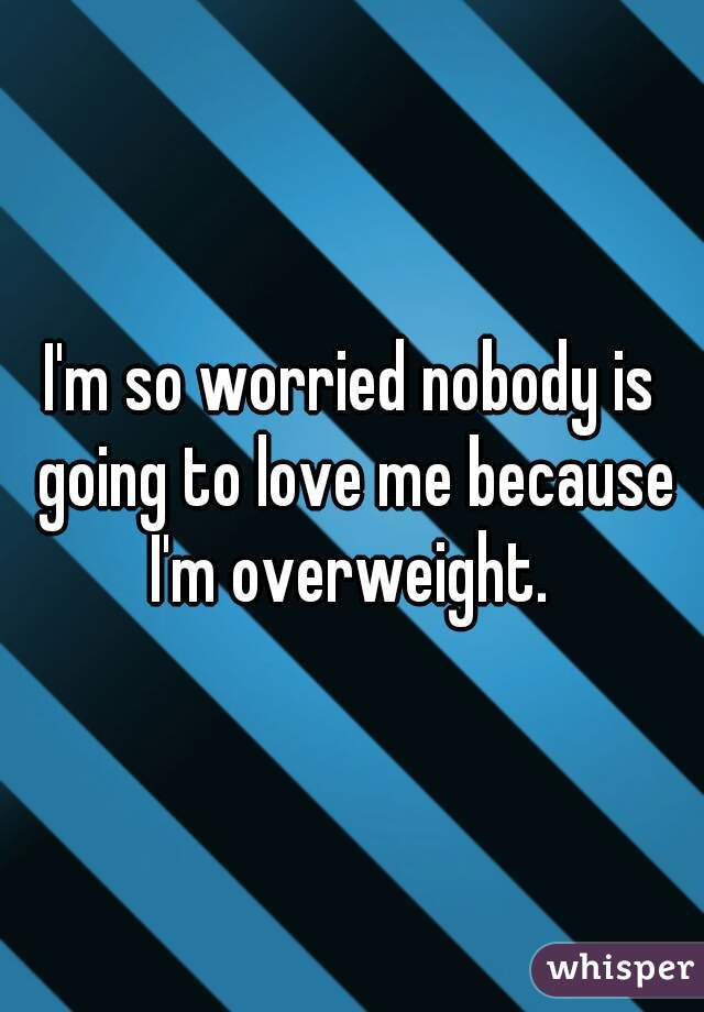 I'm so worried nobody is going to love me because I'm overweight.