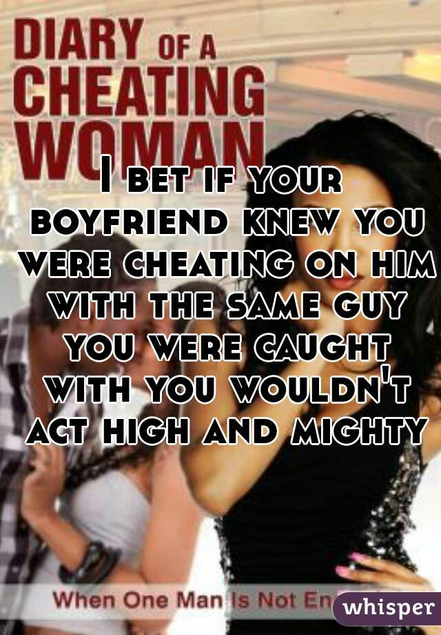 I bet if your boyfriend knew you were cheating on him with the same guy you were caught with you wouldn't act high and mighty