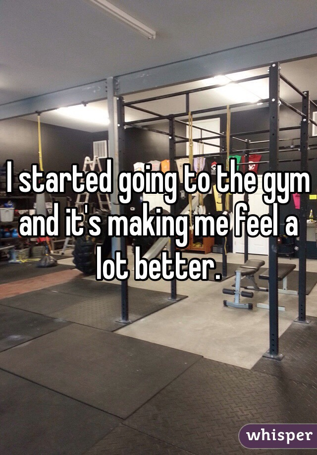 I started going to the gym and it's making me feel a lot better.