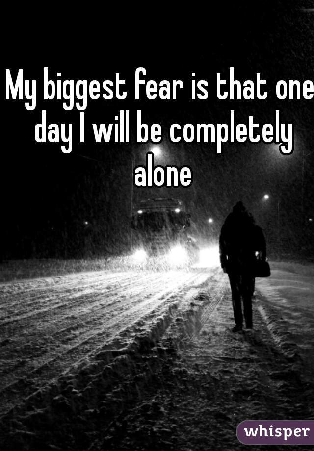 My biggest fear is that one day I will be completely alone